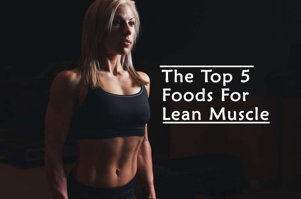 the top 5 best foods for lean muscle